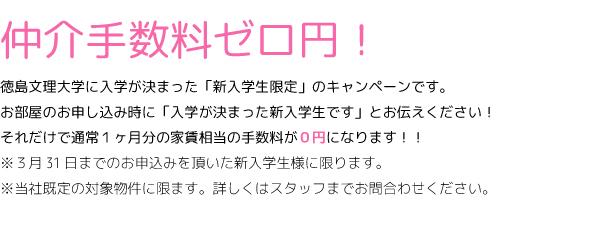 仲介手数料ゼロ円。徳島文理大学に入学が決まった「新入学生限定」のキャンペーンです。 お部屋のお申し込み時に「入学が決まった新入学生です」とお伝えください! それだけで通常1ヶ月分の家賃相当の手数料が0円になります!! ※3月31日までのお申込みを頂いた新入学生様に限ります。 ※当社既定の対象物件に限ます。詳しくはスタッフまでお問合わせください。!